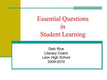Essential Questions in Student Learning Debi Rice Literacy Coach Leon High School 2009-2010.