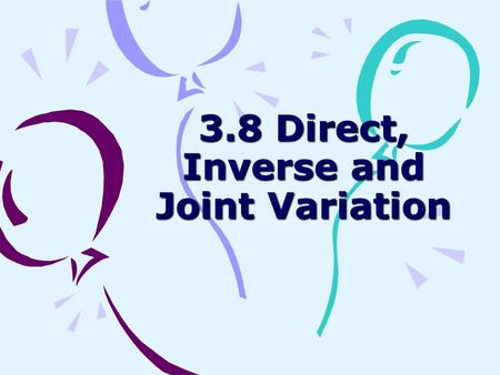 3.8 Direct, Inverse and Joint Variation. Direct Variation y = kx n, n>0 k is the constant of variation The relationship between braking distance and car.