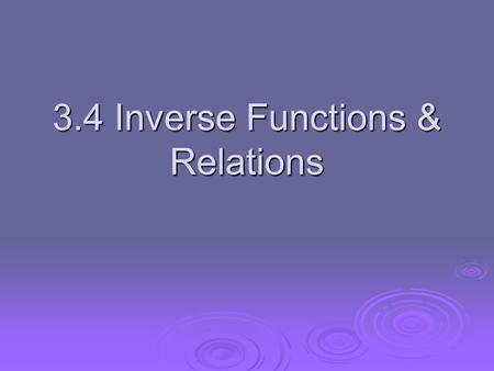 3.4 Inverse Functions & Relations. Inverse Relations Two relations are inverses if and only if one relation contains the element (b, a) whenever the other.