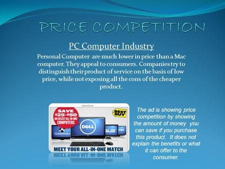 PC Computer Industry Personal Computer are much lower in price than a Mac computer. They appeal to consumers. Companies try to distinguish their product.