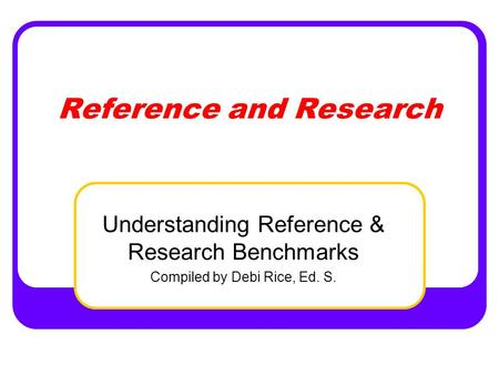 Reference and Research Understanding Reference & Research Benchmarks Compiled by Debi Rice, Ed. S.