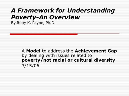 A Framework for Understanding Poverty-An Overview By Ruby K. Payne, Ph.D. A Model to address the Achievement Gap by dealing with issues related to poverty/not.