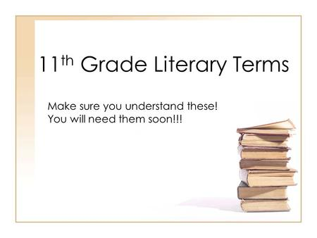 11 th Grade Literary Terms Make sure you understand these! You will need them soon!!!