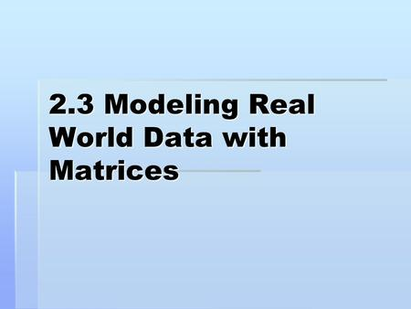 2.3 Modeling Real World Data with Matrices. Matrix – a rectangular array or terms called elements. Matrix – a rectangular array or terms called elements.