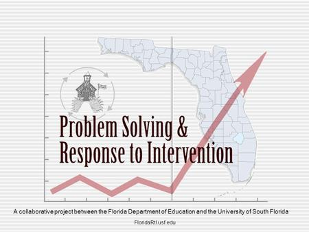 FloridaRtI.usf.edu A collaborative project between the Florida Department of Education and the University of South Florida.