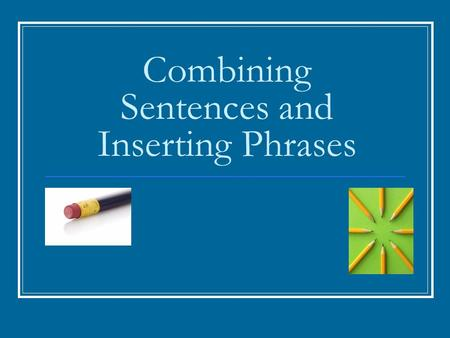 Combining Sentences and Inserting Phrases. Combining Sentences Short sentences are often effective; however, a long, unbroken series of them can sound.