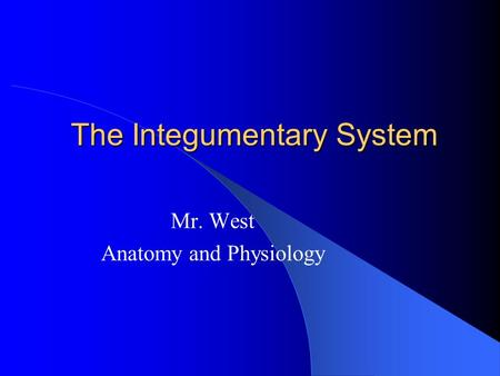 The Integumentary System Mr. West Anatomy and Physiology.