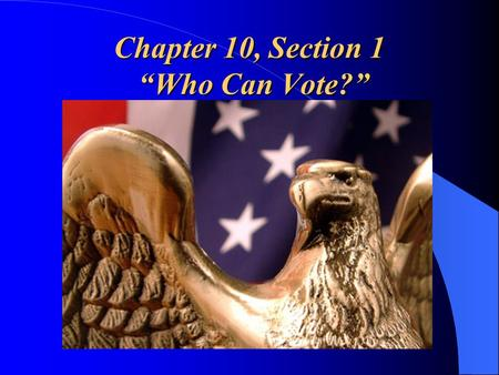 Chapter 10, Section 1 Who Can Vote?. Qualifying to Vote Voting is a major responsibility. Those who choose not to participate. – Fail to carry out a civic.