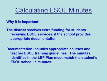 Calculating ESOL Minutes Why it is Important! The district receives extra funding for students receiving ESOL services, if the school provides appropriate.