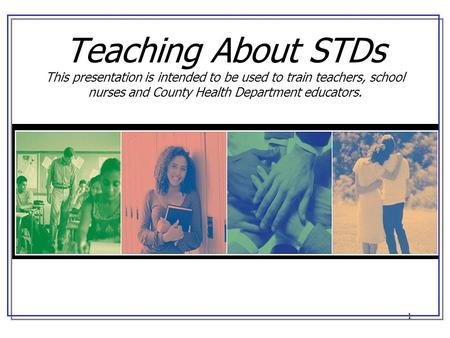 1 Teaching About STDs This presentation is intended to be used to train teachers, school nurses and County Health Department educators.