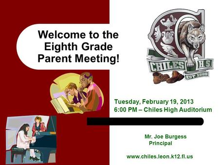 Welcome to the Eighth Grade Parent Meeting! Tuesday, February 19, 2013 6:00 PM – Chiles High Auditorium Mr. Joe Burgess Principal www.chiles.leon.k12.fl.us.