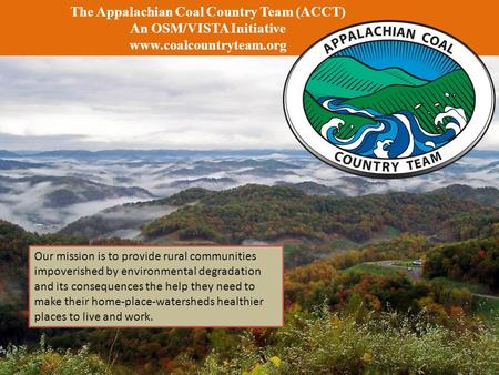 The Appalachian Coal Country Team (ACCT) An OSM/VISTA Initiative www.coalcountryteam.org Our mission is to provide rural communities impoverished by environmental.
