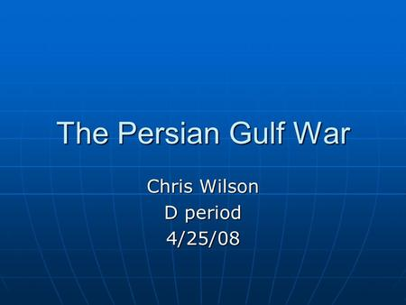 The Persian Gulf War Chris Wilson D period 4/25/08.