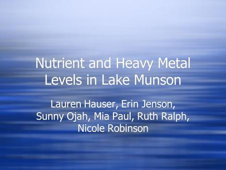 Nutrient and Heavy Metal Levels in Lake Munson Lauren Hauser, Erin Jenson, Sunny Ojah, Mia Paul, Ruth Ralph, Nicole Robinson.