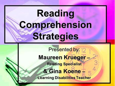 Reading Comprehension Strategies Presented by: Maureen Krueger – Reading Specialist & Gina Koene – Learning Disabilities Teacher.