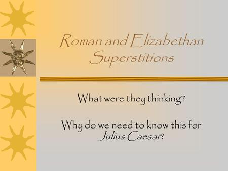 Roman and Elizabethan Superstitions What were they thinking? Why do we need to know this for Julius Caesar?
