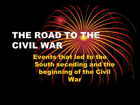 THE ROAD TO THE CIVIL WAR Events that led to the South seceding and the beginning of the Civil War.