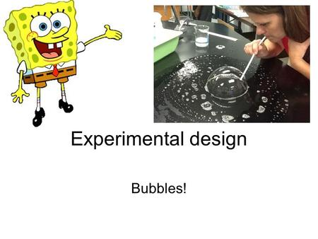 Experimental design Bubbles!. Title Your choice It should have something to do with your experiment.