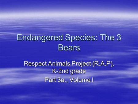 Endangered Species: The 3 Bears Respect Animals Project (R.A.P), K-2nd grade Part 3a., Volume I.