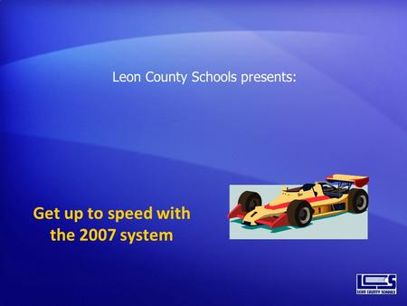 Get up to speed with the 2007 system Leon County Schools presents:
