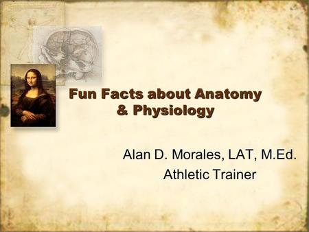 Fun Facts about Anatomy & Physiology Alan D. Morales, LAT, M.Ed. Athletic Trainer Alan D. Morales, LAT, M.Ed. Athletic Trainer.