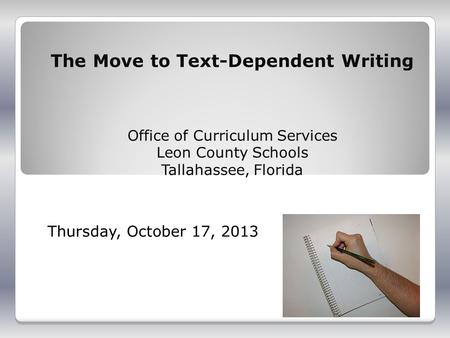 The Move to Text-Dependent Writing Office of Curriculum Services Leon County Schools Tallahassee, Florida Thursday, October 17, 2013.