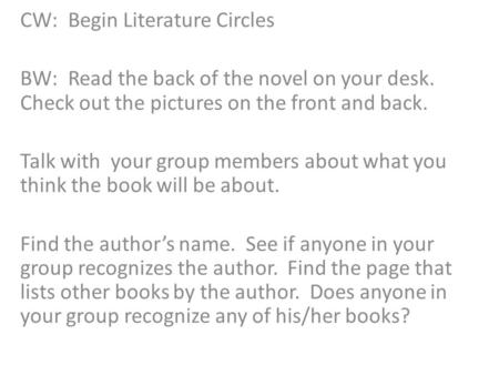 CW: Begin Literature Circles BW: Read the back of the novel on your desk. Check out the pictures on the front and back. Talk with your group members about.