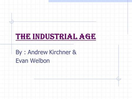 The Industrial Age By : Andrew Kirchner & Evan Welbon.