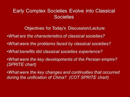 Early Complex Societies Evolve into Classical Societies Objectives for Todays Discussion/Lecture: What are the characteristics of classical societies?