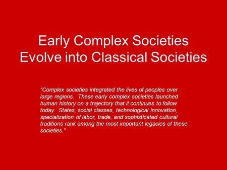 Early Complex Societies Evolve into Classical Societies Complex societies integrated the lives of peoples over large regions. These early complex societies.