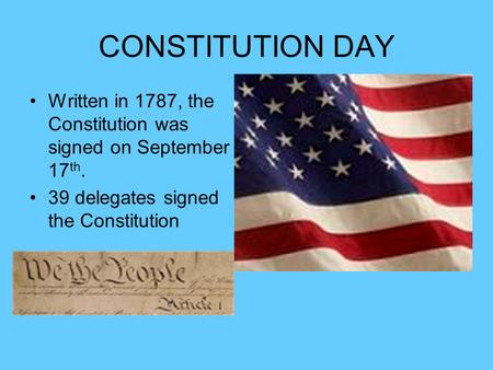CONSTITUTION DAY Written in 1787, the Constitution was signed on September 17 th. 39 delegates signed the Constitution.
