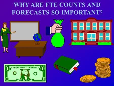 WHY ARE FTE COUNTS AND FORECASTS SO IMPORTANT? FTE Program Cost Factors (weights) Weighted FTE Students Weighted FTE Students District Cost Differential.
