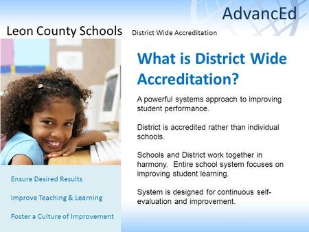 What is District Wide Accreditation? Ensure Desired Results Improve Teaching & Learning Foster a Culture of Improvement A powerful systems approach to.