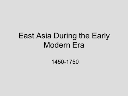 East Asia During the Early Modern Era 1450-1750. The Dynasties by Time Period.