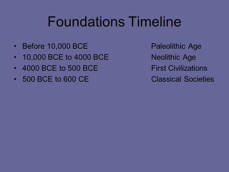 Foundations Timeline Before 10,000 BCEPaleolithic Age 10,000 BCE to 4000 BCENeolithic Age 4000 BCE to 500 BCEFirst Civilizations 500 BCE to 600 CEClassical.
