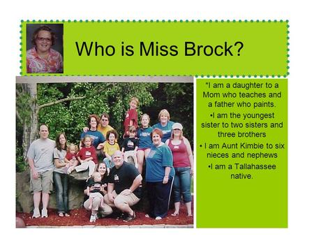 Who is Miss Brock? *I am a daughter to a Mom who teaches and a father who paints. I am the youngest sister to two sisters and three brothers I am Aunt.