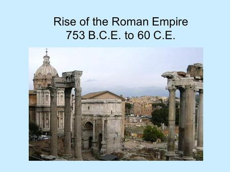 Rise of the Roman Empire 753 B.C.E. to 60 C.E.. Todays Questions How was Rome founded? What led to the formation of Romes republic? How was the Roman.