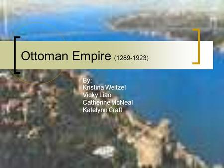 Ottoman Empire (1289-1923) By: Kristina Weitzel Vicky Liao Catherine McNeal Katelynn Craft.