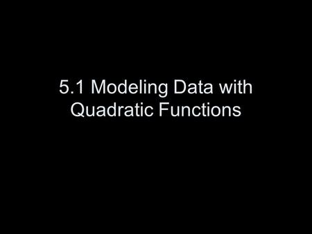 5.1 Modeling Data with Quadratic Functions. Quadratic Function: f(x) = ax 2 + bx + c a cannot = 0.