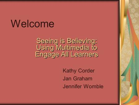 Welcome Seeing is Believing: Using Multimedia to Engage All Learners Kathy Corder Jan Graham Jennifer Womble.