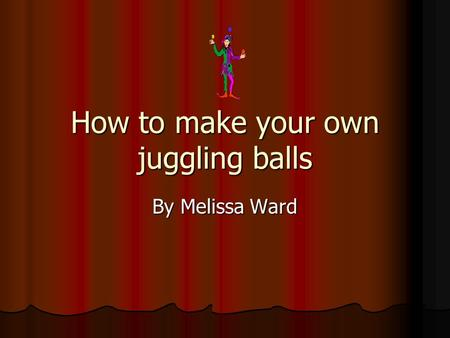 How to make your own juggling balls By Melissa Ward.