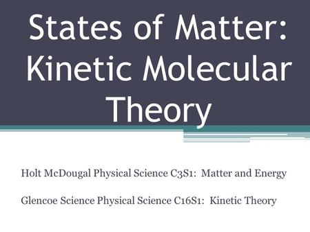 States of Matter: Kinetic Molecular Theory Holt McDougal Physical Science C3S1: Matter and Energy Glencoe Science Physical Science C16S1: Kinetic Theory.