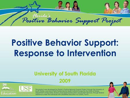 Positive Behavior Support: Response to Intervention University of South Florida 2009.
