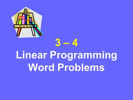 3 – 4 Linear Programming Word Problems. Linear Programming Steps 1.Define the variables. 2.Write a system of inequalities. 3.Graph the system of inequalities.