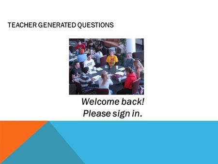 TEACHER GENERATED QUESTIONS Welcome back! Please sign in.