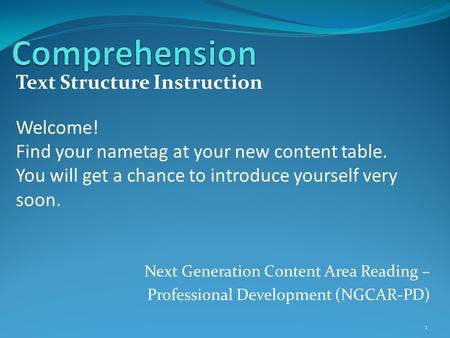 Next Generation Content Area Reading – Professional Development (NGCAR-PD) Text Structure Instruction 1 Welcome! Find your nametag at your new content.