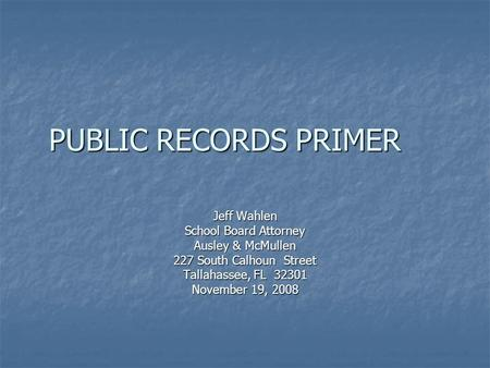 PUBLIC RECORDS PRIMER Jeff Wahlen School Board Attorney Ausley & McMullen 227 South Calhoun Street Tallahassee, FL 32301 November 19, 2008.