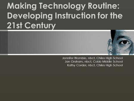 Making Technology Routine: Developing Instruction for the 21st Century Jennifer Womble, nbct, Chiles High School Jan Graham, nbct, Cobb Middle School Kathy.