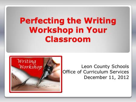 Perfecting the Writing Workshop in Your Classroom Leon County Schools Office of Curriculum Services December 11, 2012.