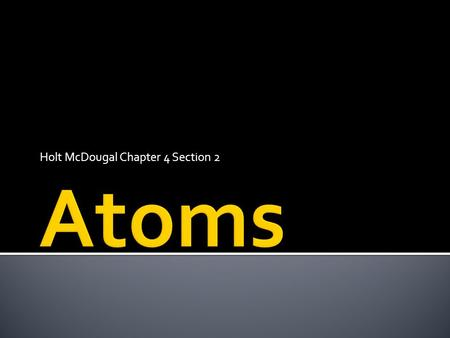 Holt McDougal Chapter 4 Section 2. Explore the scientific theory of atoms (also known as atomic theory) by describing the structure of atoms in terms.
